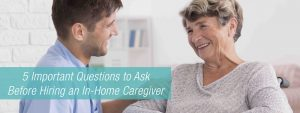 5 Questions to Ask before Hiring a In-Home Caregiver